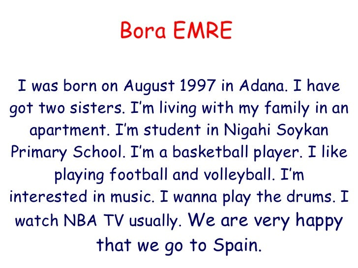Bora EMRE I was born on August 1997 in Adana. I have got two sisters.  I 'm  living with my family in  an apartment. I'm s...