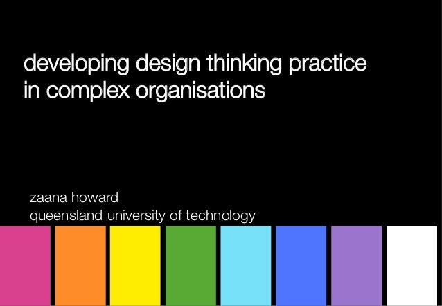 developing design thinking practice in complex organisationszaana howardqueensland university of technology