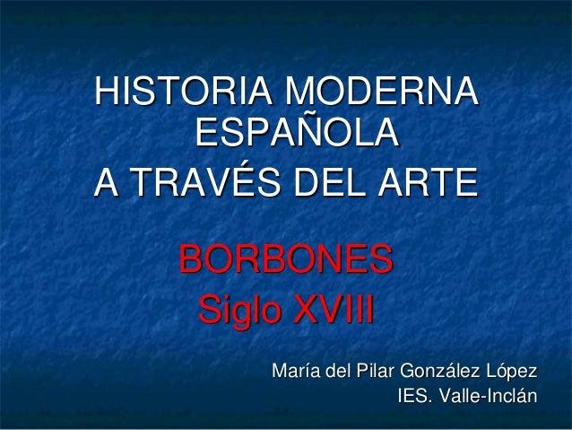 HISTORIA MODERNA ESPAÑOLA A TRAVÉS DEL ARTE BORBONES Siglo XVIII María del Pilar González López IES. Valle-Inclán
