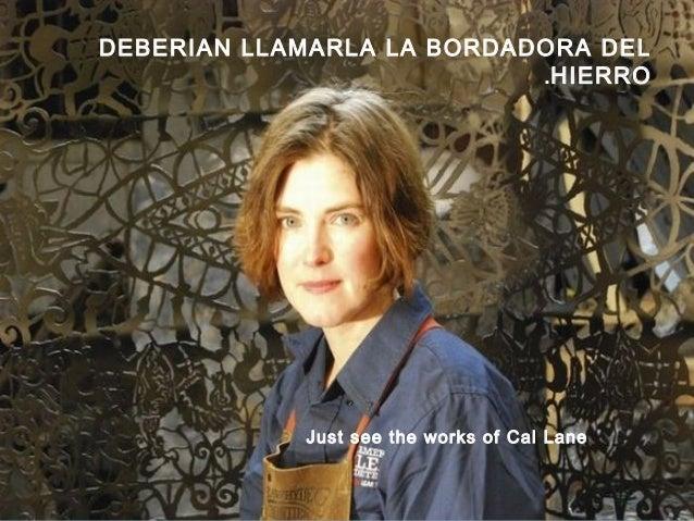 Just see the works of Cal Lane DEBERIAN LLAMARLA LA BORDADORA DEL HIERRO.