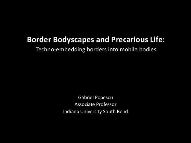 Border Bodyscapes and Precarious Life: Techno-embedding borders into mobile bodies Gabriel Popescu Associate Professor Ind...