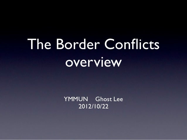 The Border Conflicts     overview     YMMUN Ghost Lee        2012/10/22