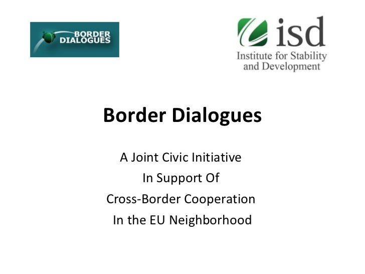 Border Dialogues A  Joint  Civic  Initiative  In Support Of   Cross-Border Cooperation  I n  the  EU Neighborhood