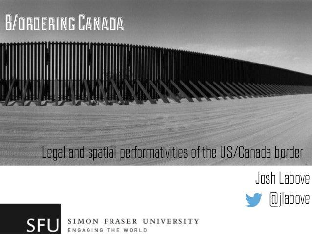 B/orderingCanada Legal and spatial performativities of the US/Canada border Josh Labove @jlabove
