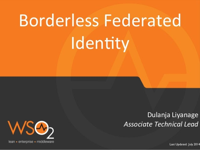 Last Updated: July. 2014 Associate  Technical  Lead   Dulanja  Liyanage   Borderless  Federated   Iden5ty