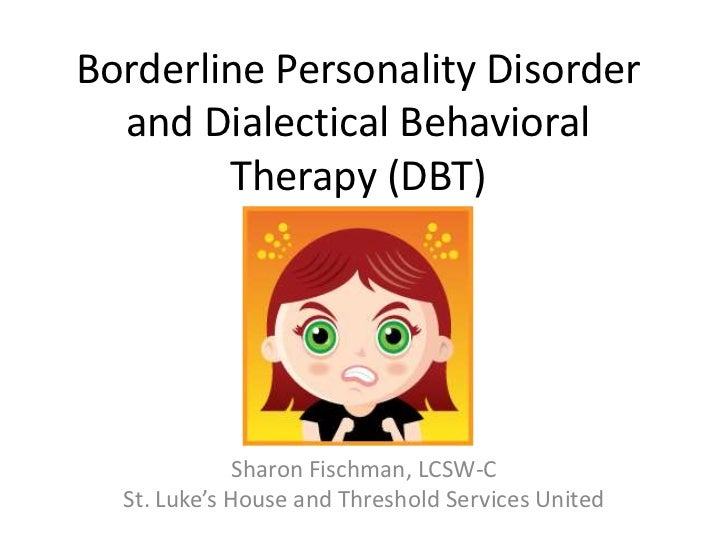 Borderline Personality Disorder  and Dialectical Behavioral        Therapy (DBT)              Sharon Fischman, LCSW-C  St....