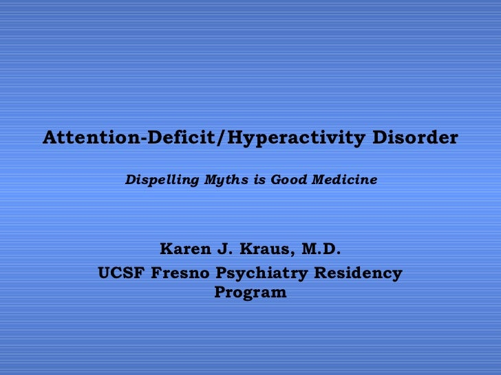 Attention-Deficit/Hyperactivity Disorder Dispelling Myths is Good Medicine Karen J. Kraus, M.D. UCSF Fresno Psychiatry Res...