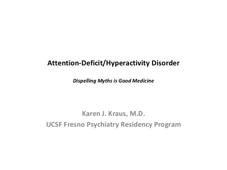 Attention-Deficit/Hyperactivity Disorder Dispelling Myths is Good Medicine Karen J. Kraus, M.D. UCSF Fresno Psychiatry Res...