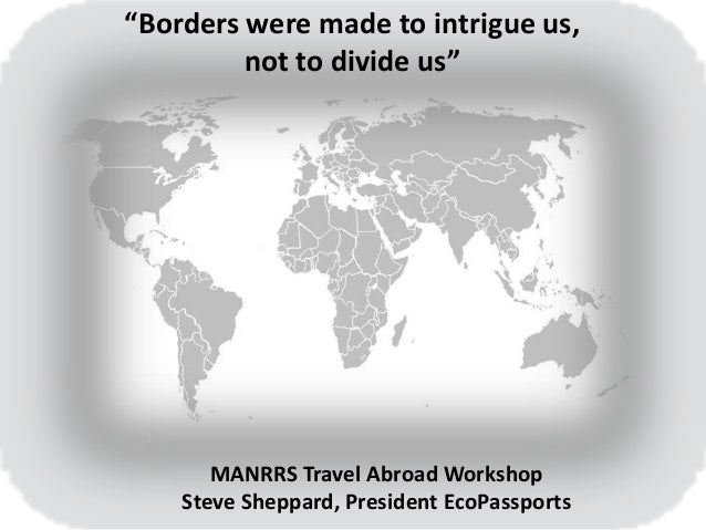 """""""Borders were made to intrigue us, not to divide us"""" MANRRS Travel Abroad Workshop Steve Sheppard, President EcoPassports"""