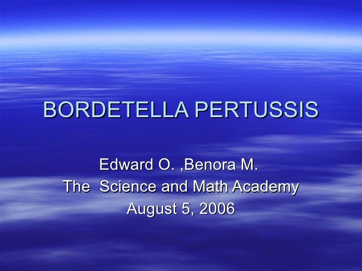 BORDETELLA PERTUSSIS Edward O. ,Benora M.  The  Science and Math Academy August 5, 2006