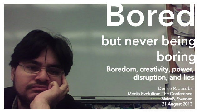 Bored but never being boring http://www.flickr.com/photos/vmcamposjr/3630714365/ Denise R. Jacobs Media Evolution: The Con...