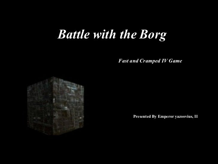 Battle with the Borg Fast and Cramped IV Game Presented By Emperor yazoovius, II