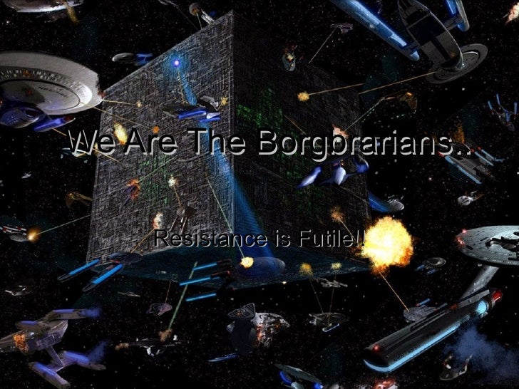 We Are The Borgbrarians.. Resistance is Futile!!