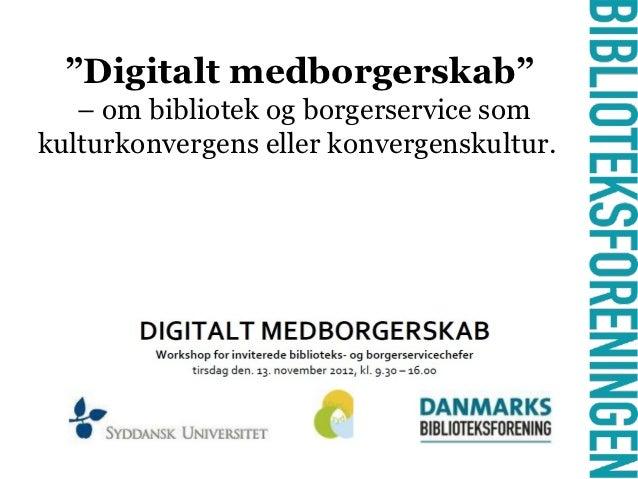 """""""Digitalt medborgerskab""""   – om bibliotek og borgerservice somkulturkonvergens eller konvergenskultur.             -"""