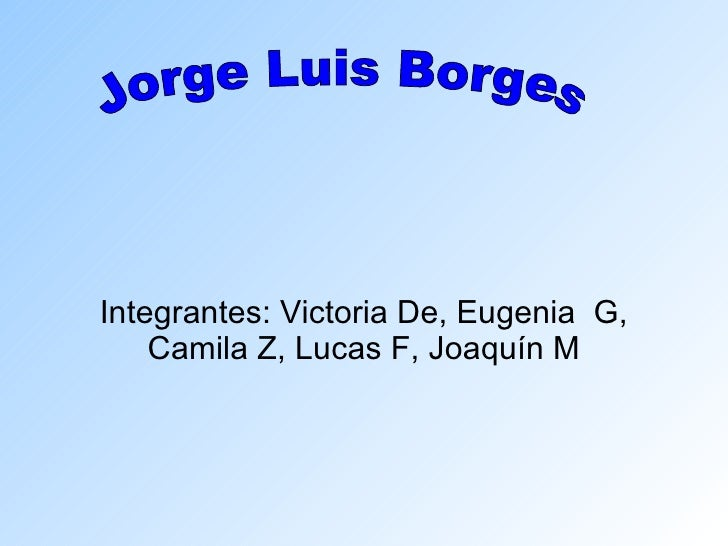 Integrantes: Victoria De, Eugenia  G, Camila Z, Lucas F, Joaquín M Jorge Luis Borges