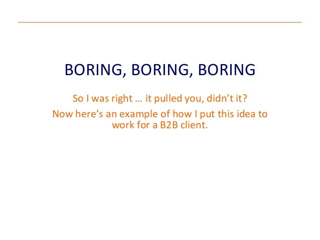 BORING, BORING, BORINGSo I was right … it pulled you, didn't it?Now here's an example of how I put this idea towork for a ...