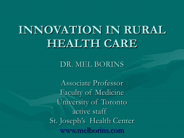 INNOVATION IN RURAL HEALTH CARE DR. MEL BORINS Associate Professor Faculty of Medicine University of Toronto active staff ...