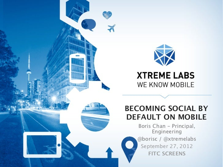 BECOMING SOCIAL BYDEFAULT ON MOBILE  Boris Chan - Principal,        Engineering  @borisc / @xtremelabs   September 27, 201...