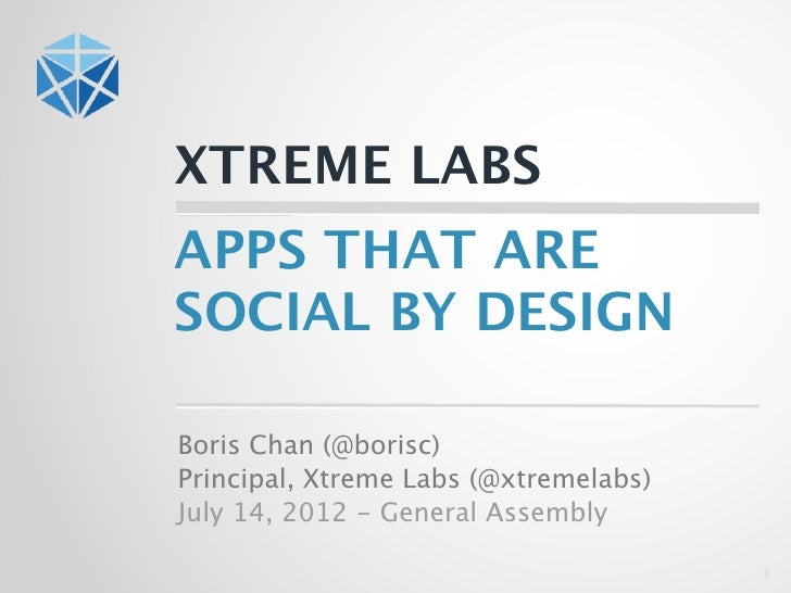 XTREME LABSAPPS THAT ARESOCIAL BY DESIGNBoris Chan (@borisc)Principal, Xtreme Labs (@xtremelabs)July 14, 2012 - General As...