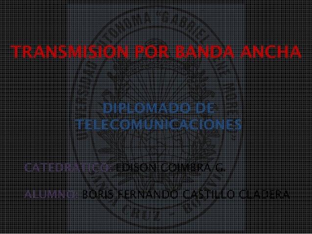 TRANSMISION POR BANDA ANCHADIPLOMADO DETELECOMUNICACIONESCATEDRATICO: EDISON COIMBRA G.ALUMNO: BORIS FERNANDO CASTILLO CLA...