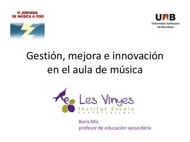 Gestión, mejora e innovación en el aula de música Boris Mir, profesor de educación secundària
