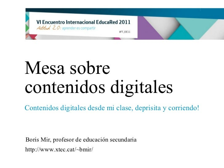 Mesa sobre contenidos digitales Contenidos digitales desde mi clase, deprisita y corriendo! Boris Mir, profesor de educaci...
