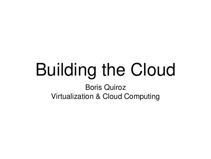 Building the Cloud              Boris Quiroz  Virtualization & Cloud Computing