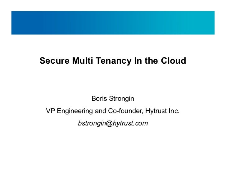 Secure Multi Tenancy In the Cloud               Boris Strongin VP Engineering and Co-founder, Hytrust Inc.           bstro...