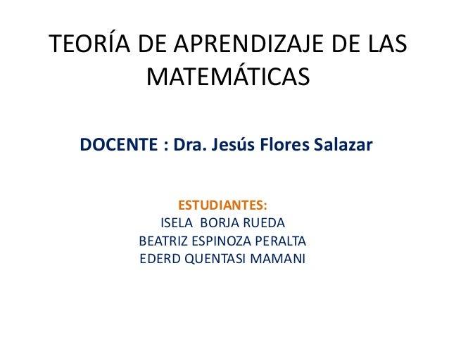 TEORÍA DE APRENDIZAJE DE LAS  MATEMÁTICAS  DOCENTE : Dra. Jesús Flores Salazar  ESTUDIANTES:  ISELA BORJA RUEDA  BEATRIZ E...