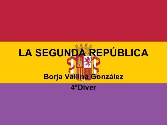 LA SEGUNDA REPÚBLICABorja Vallina González4ºDiver