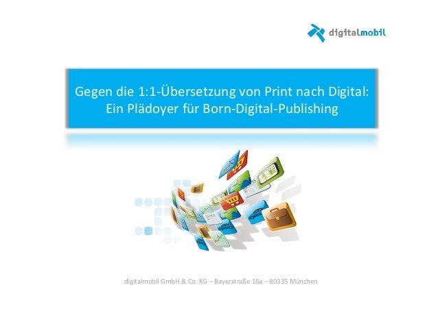 Gegen%die%1:1*Übersetzung%von%Print%nach%Digital:%% Ein%Plädoyer%für%Born*Digital*Publishing%% digitalmobil%GmbH%&%Co.%KG%...
