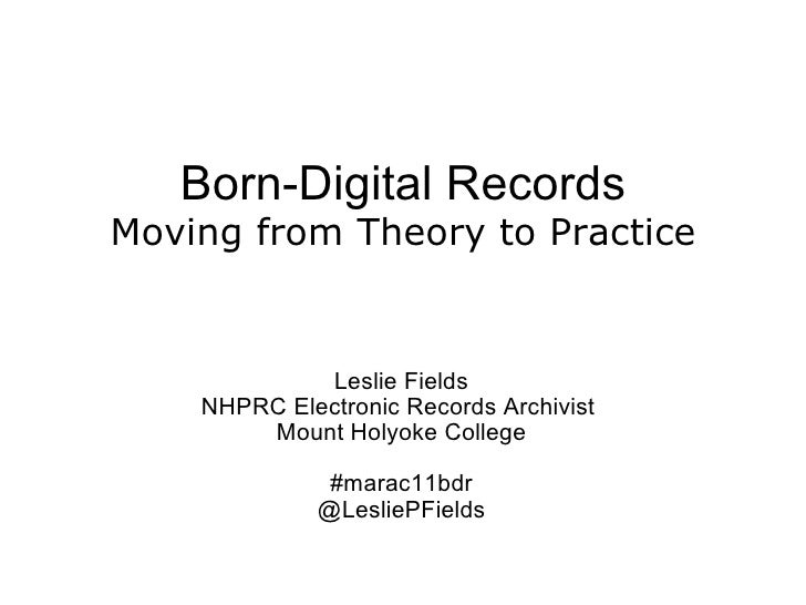 Born-Digital Records Moving from Theory to Practice  Leslie Fields NHPRC Electronic Records Archivist  Mount Holyoke Co...