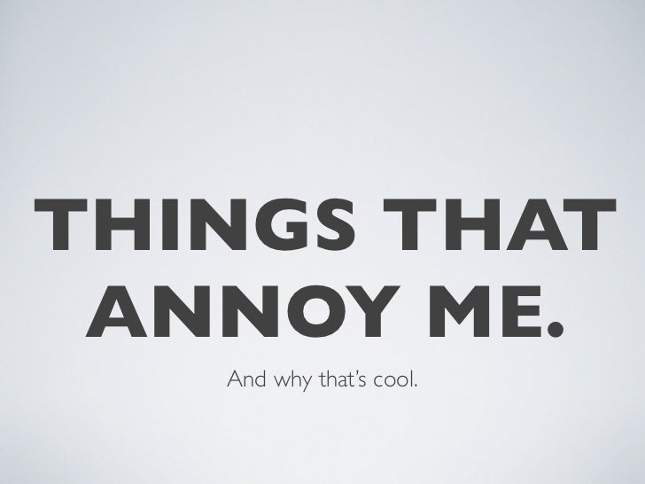 THINGS THAT  ANNOY ME.    And why that's cool.