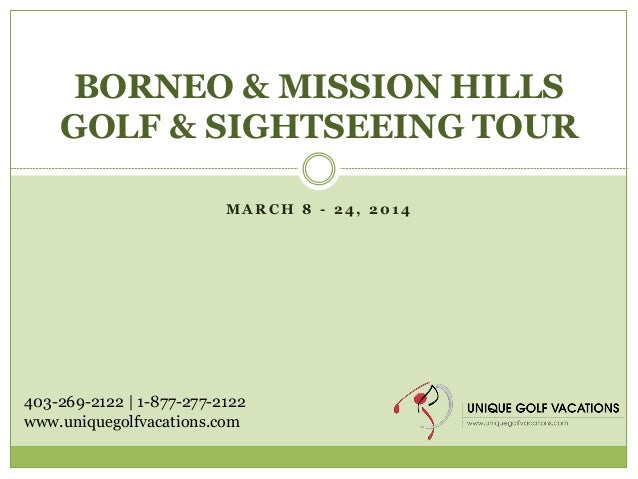 BORNEO & MISSION HILLS GOLF & SIGHTSEEING TOUR MARCH 8 - 24, 2014  403-269-2122 | 1-877-277-2122 www.uniquegolfvacations.c...