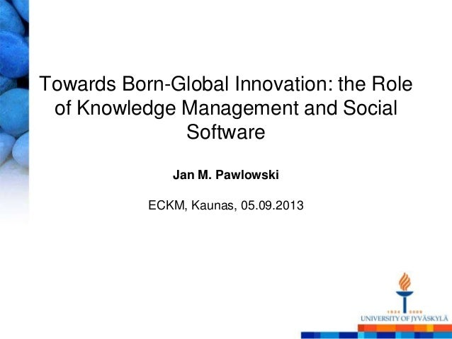 Towards Born-Global Innovation: the Role of Knowledge Management and Social Software Jan M. Pawlowski ECKM, Kaunas, 05.09....