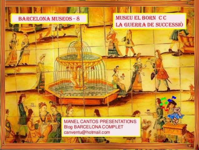 MUSEU EL BORN C C LA GUERRA DE SUCCESSIÒ MANEL CANTOS PRESENTATIONS Blog BARCELONA COMPLET canventu@hotmail.com BARCELONA ...