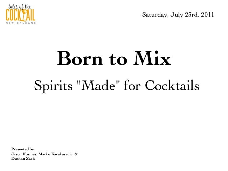 "Saturday, July 23rd, 2011                      Born to Mix           Spirits ""Made"" for CocktailsPresented by:Jason Kosmas..."
