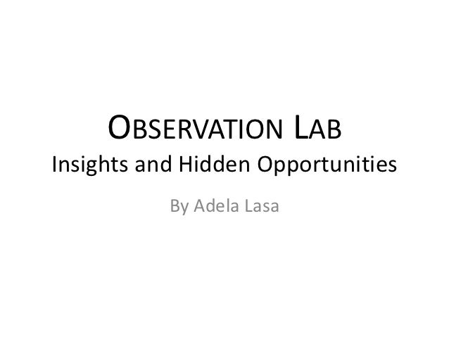 OBSERVATION LABInsights and Hidden Opportunities           By Adela Lasa