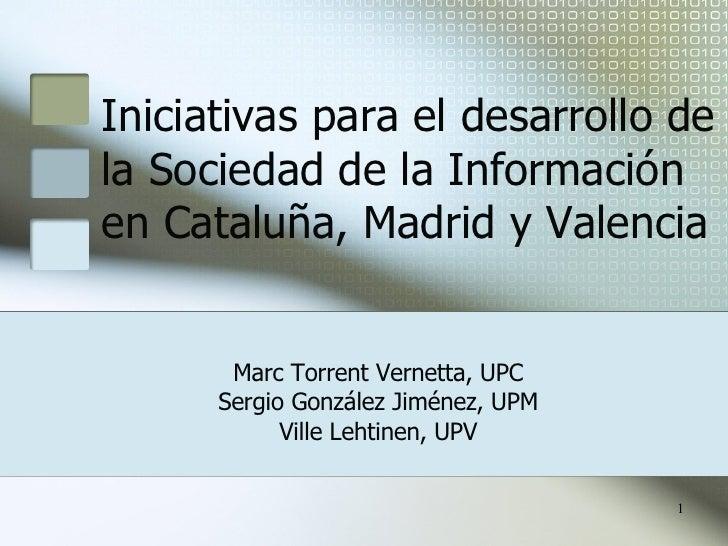 Iniciativas para el desarrollo de la Sociedad de la Información en Cataluña, Madrid y Valencia Marc Torrent Vernetta, UPC ...