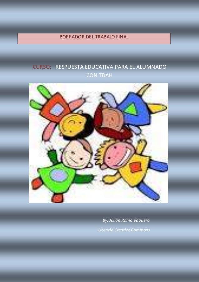 CURSO: RESPUESTA EDUCATIVA PARA EL ALUMNADO CON TDAH By: Julián Romo Vaquero Licencia Creative Commons BORRADOR DEL TRABAJ...