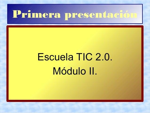 Primera presentación Escuela TIC 2.0. Módulo II.