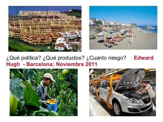 ¿Qué politica? ¿Qué productos? ¿Cuanto riesgo? Edward Hugh - Barcelona: Noviembre 2011