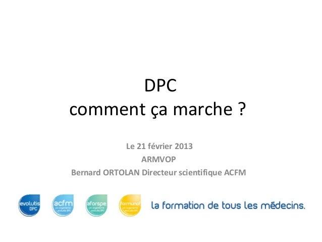 DPCcomment ça marche ?            Le 21 février 2013                ARMVOPBernard ORTOLAN Directeur scientifique ACFM
