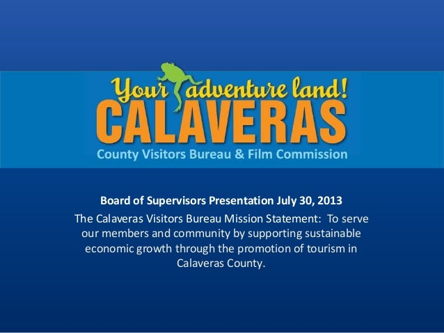 Board of Supervisors Presentation July 30, 2013 The Calaveras Visitors Bureau Mission Statement: To serve our members and ...