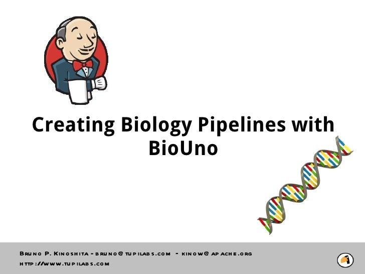 Creating Biology Pipelines with               BioUnoBru n o P. Kin o sh ita - b ru n o @ tu p ilab s.co m – kin o w@ ap ac...