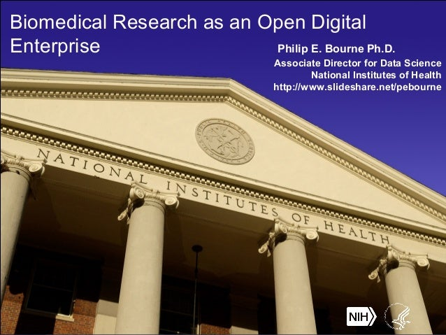 Biomedical Research as an Open Digital Enterprise Philip E. Bourne Ph.D. Associate Director for Data Science National Inst...