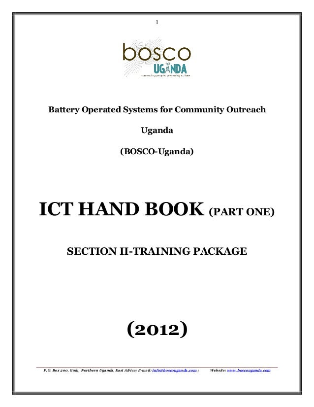 1  Battery Operated Systems for Community Outreach Uganda (BOSCO-Uganda)  ICT HAND BOOK (PART ONE) SECTION II-TRAINING PAC...