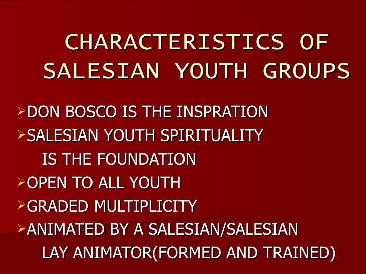 CHARACTERISTICS OF SALESIAN YOUTH GROUPS <ul><li>DON BOSCO IS THE INSPRATION </li></ul><ul><li>SALESIAN YOUTH SPIRITUALITY...