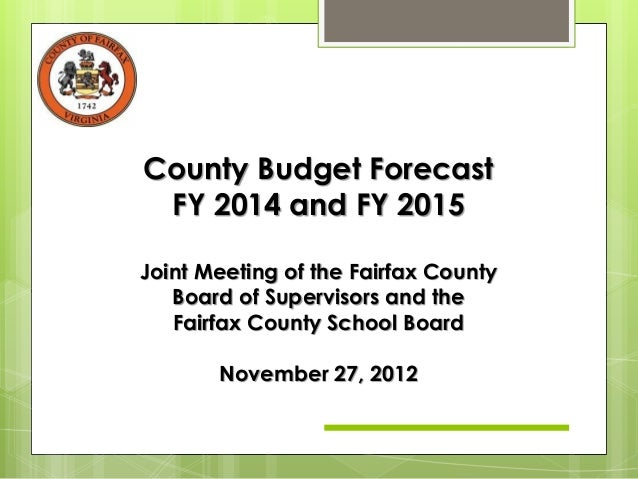 County Budget Forecast FY 2014 and FY 2015Joint Meeting of the Fairfax County   Board of Supervisors and the   Fairfax Cou...