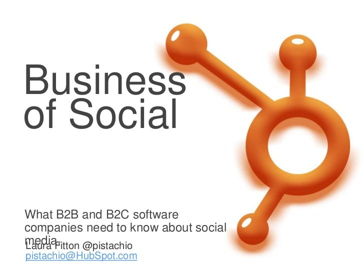 Businessof SocialWhat B2B and B2C softwarecompanies need to know about socialmedia.Laura Fitton @pistachiopistachio@HubSpo...